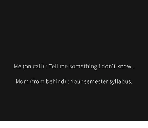 Syllabus: Me (on call): Tell me something i don't know.  Mom (from behind) : Your semester syllabus.