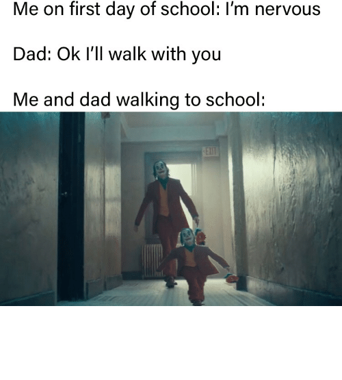 Dad, School, and Day: Me on first day of school: I'm nervous  Dad: Ok I'll walk with you  Me and dad walking to school:  EXIT On my first day of school i went to the wrong grade