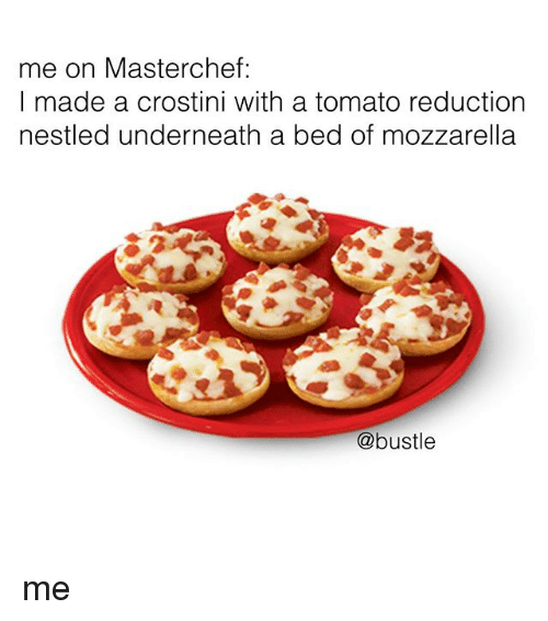 Underneathe: me on Masterchef:  I made a crostini with a tomato reductionn  nestled underneath a bed of mozzarella  @bustle me