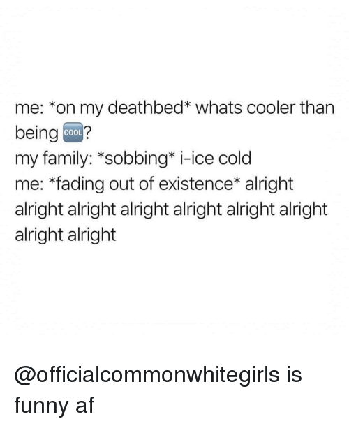 Af, Family, and Funny: me: *on my deathbed* whats cooler than  being coo?  my family: *sobbing* i-ice cold  me: *fading out of existence* alright  alright alright alright alright alright alright  alright alright  COOL @officialcommonwhitegirls is funny af
