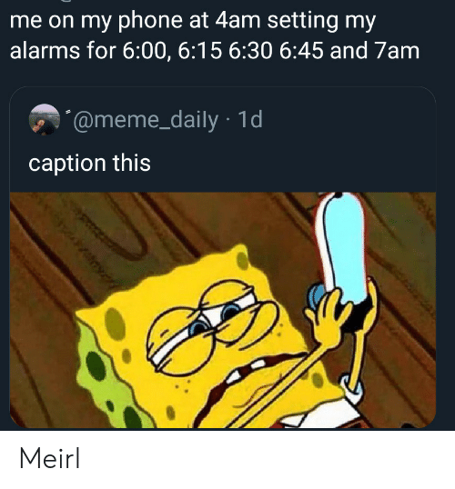 Meme, Phone, and MeIRL: me on my phone at 4am setting my  alarms for 6:00, 6:15 6:30 6:45 and 7am  @meme_daily 1d  caption this  y Meirl