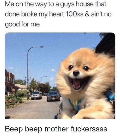 Good, Heart, and House: Me on the way to a guys house that  done broke my heart 100xs & ain't no  good for me Beep beep mother fuckerssss
