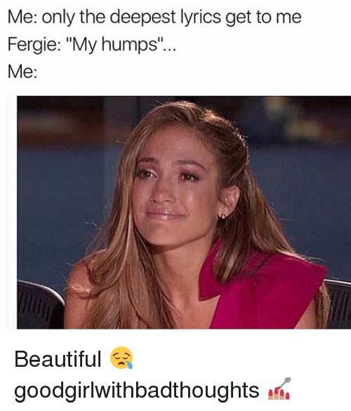 "Memes, Fergie, and Lyrics: Me: only the deepest lyrics get to me  Fergie: ""My humps  Me Beautiful 😪 goodgirlwithbadthoughts 💅🏽"
