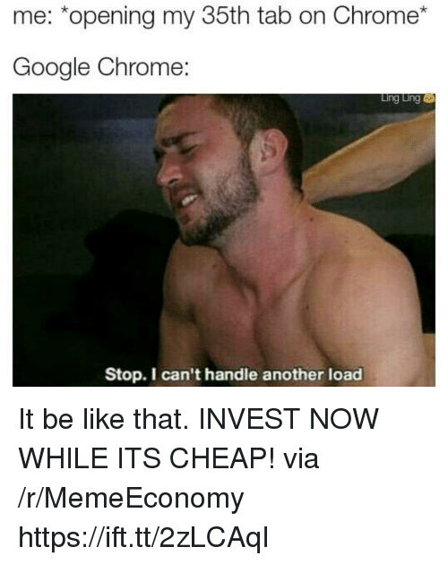 Be Like, Chrome, and Google: me: *opening my 35th tab on Chrome*  Google Chrome:  Ling Ling  Stop. I can't handle another load It be like that. INVEST NOW WHILE ITS CHEAP! via /r/MemeEconomy https://ift.tt/2zLCAqI
