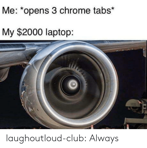 Laptop: Me: *opens 3 chrome tabs*  My $2000 laptop: laughoutloud-club:  Always