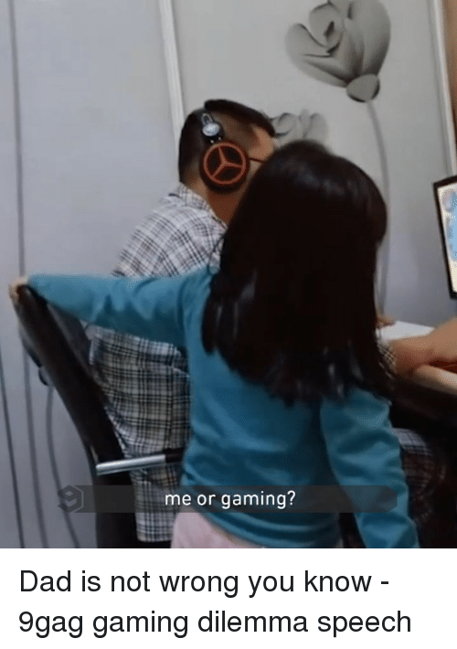 dilemma: me or gaming? Dad is not wrong you know - 9gag gaming dilemma speech