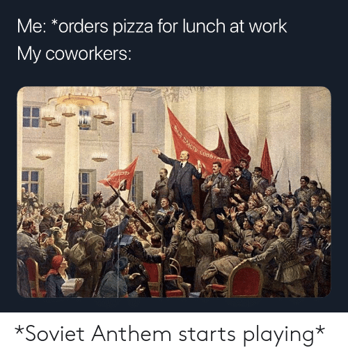 Pizza, Work, and History: Me: *orders pizza for lunch at work  My coworkers: *Soviet Anthem starts playing*
