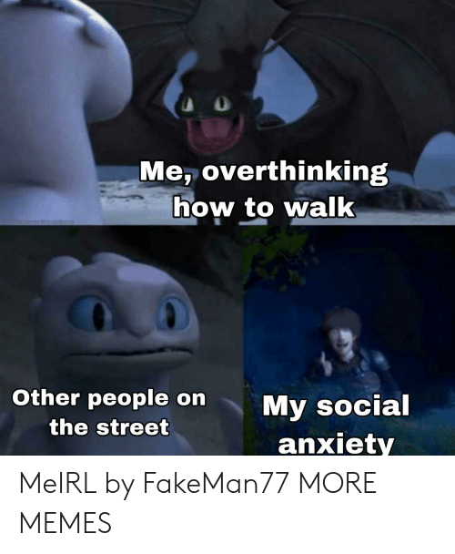 social anxiety: Me, overthinking  how to walk  1menesthoumhod  Other people on  My social  anxiety  the street MeIRL by FakeMan77 MORE MEMES