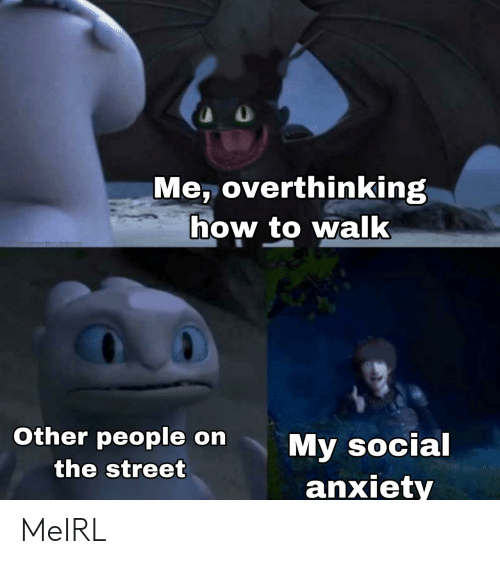 social anxiety: Me, overthinking  how to walk  1menesthoumhod  Other people on  My social  anxiety  the street MeIRL