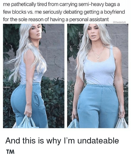 Memes, Boyfriend, and Sassy: me pathetically tired from carrying semi-heavy bags a  few blocks vs. me seriously debating getting a boyfriend  for the sole reason of having a personal assistant  @thedailylit  SASSY  YLI And this is why I'm undateable™