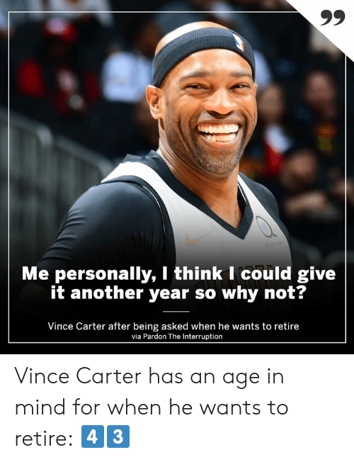 Vince: Me personally, I think I could give  it another year so why not?  Vince Carter after being asked when he wants to retire  via Pardon The Interruption Vince Carter has an age in mind for when he wants to retire: 4️⃣3️⃣