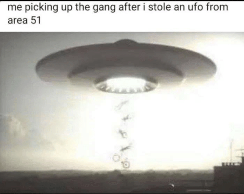 Memes, Gang, and 🤖: me picking up the gang after i stole an ufo from  area 51