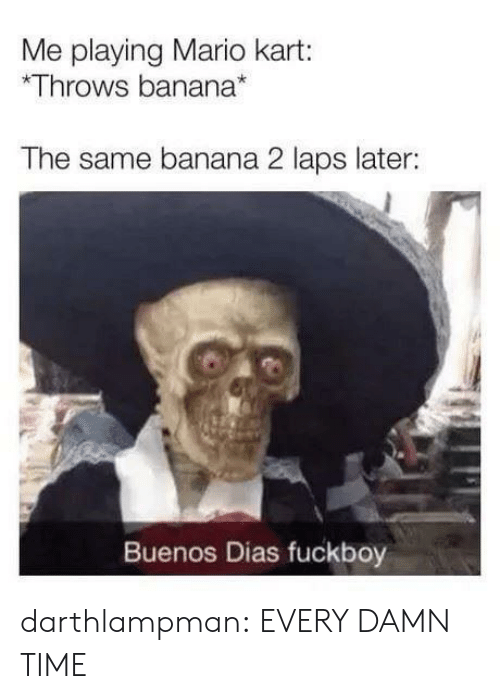 Fuckboy, Mario Kart, and Tumblr: Me playing Mario kart:  Throws banana*  The same banana 2 laps later:  Buenos Dias fuckboy darthlampman:  EVERY DAMN TIME