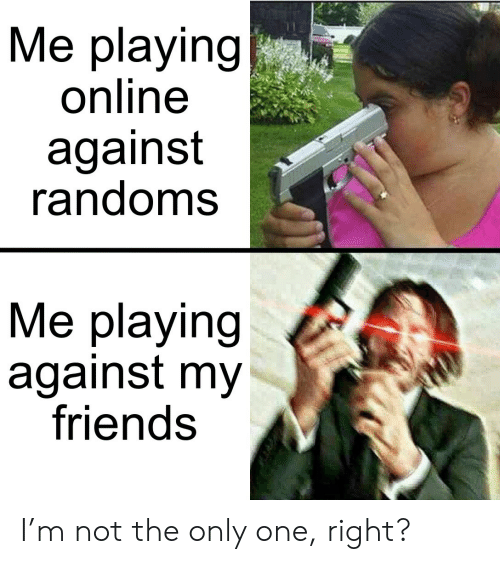 not the only one: Me playing  online  against  randoms  Me playing  against my  friends I'm not the only one, right?