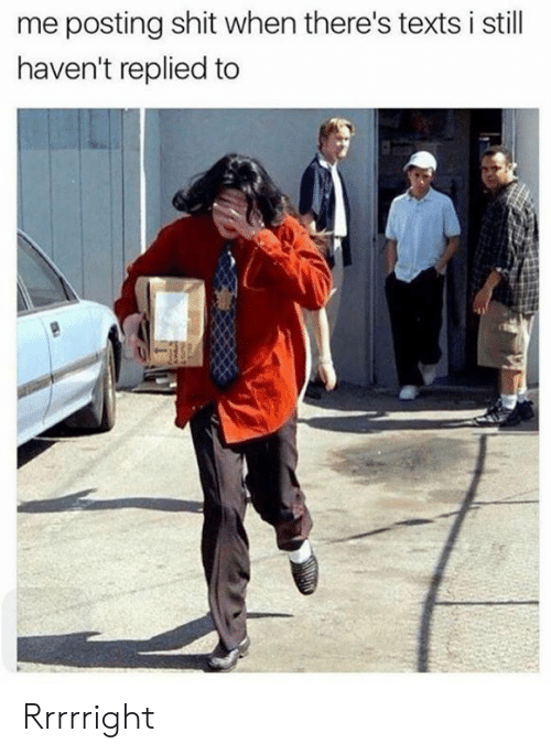 Dank, Shit, and Texts: me posting shit when there's texts i still  haven't replied to Rrrrright