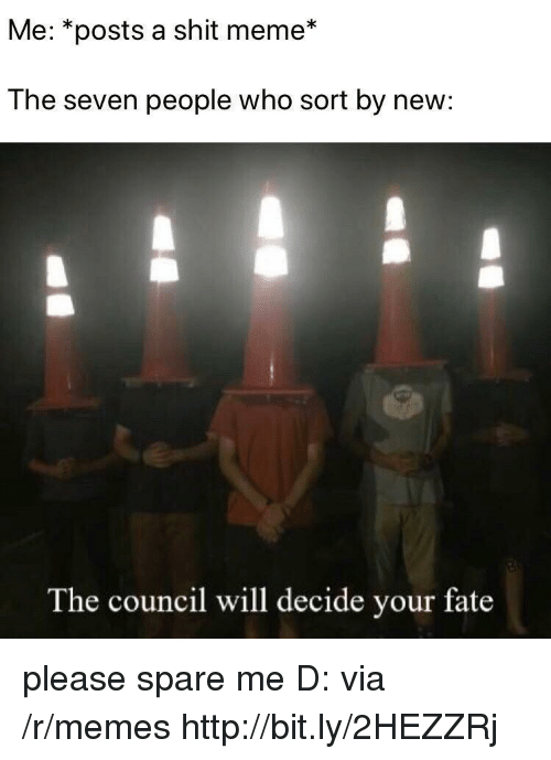 Spare Me: Me: *posts a shit meme*  The seven people who sort by new:  The council will decide your fate please spare me D: via /r/memes http://bit.ly/2HEZZRj