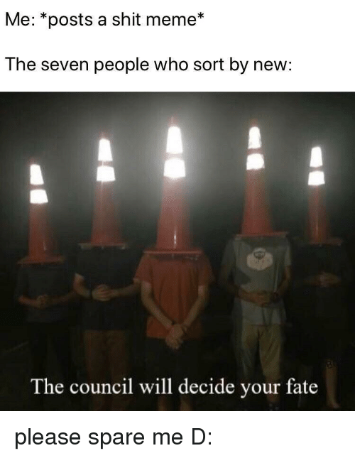 Spare Me: Me: *posts a shit meme*  The seven people who sort by new:  The council will decide your fate please spare me D: