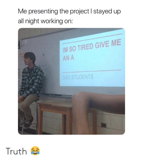 Sad, Truth, and Working: Me presenting the project I stayed up  all night working on:  IM SO TIRED GIVE ME  AN A  SAD STUDENTS Truth 😂