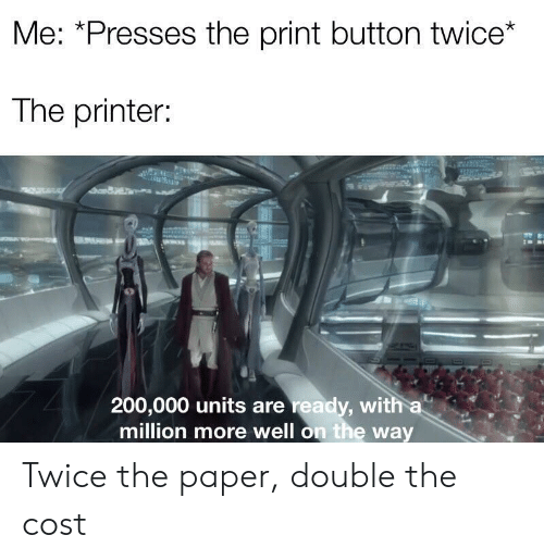 Paper, Printer, and Double: Me: *Presses the print button twice*  The printer:  200,000 units are ready, with a  million more well on the way Twice the paper, double the cost