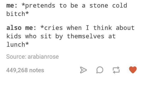 Bitch, Kids, and Cold: me: *pretends to be a stone cold  bitch*  also me: *cries when I think about  kids who sit by themselves at  lunch*  Source: arabianrose  449,268 notes