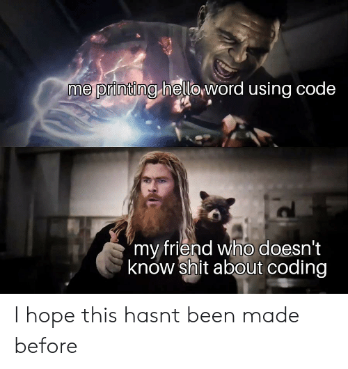 """Shit, Hope, and Been: me printing heloword using code  """"my friend who doesn't  know shit about coding I hope this hasnt been made before"""
