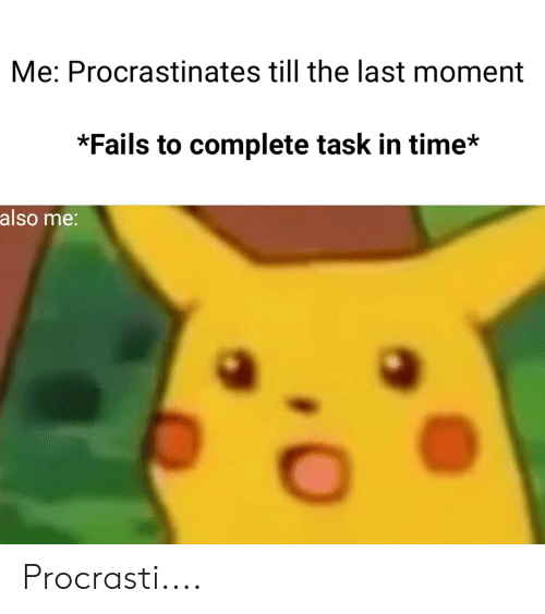 Time, Dank Memes, and Moment: Me: Procrastinates till the last moment  *Fails to complete task in time*  also me: Procrasti....