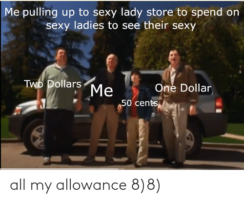Sexy, One, and All: Me pulling up to sexy lady store to spend on  sexy ladies to see their sexy  Two Dollars  One Dollar  Me  50 cents all my allowance 8)8)