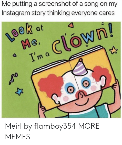 Dank, Instagram, and Memes: Me putting a screenshot of a song on my  Instagram story thinking everyone cares  LOOK  Me  Ima Clown!  k at  4 Meirl by flamboy354 MORE MEMES