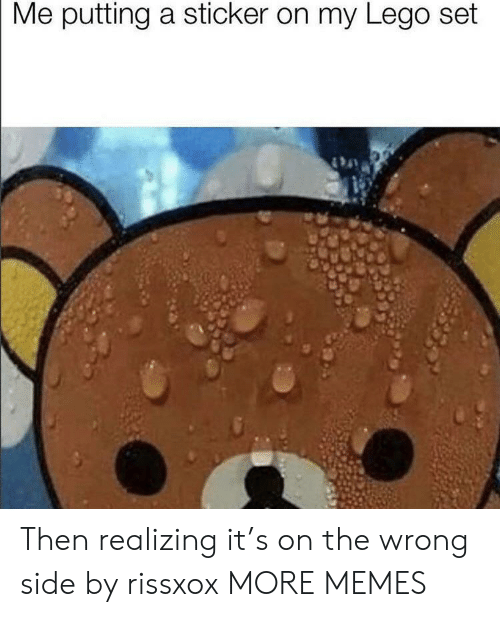 Sticker: Me putting a sticker on my Lego set Then realizing it's on the wrong side by rissxox MORE MEMES
