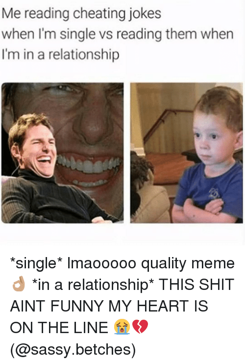 Cheating, Funny, and Meme: Me reading cheating jokes  when I'm single vs reading them when  I'm in a relationship *single* lmaooooo quality meme 👌🏽 *in a relationship* THIS SHIT AINT FUNNY MY HEART IS ON THE LINE 😭💔 (@sassy.betches)