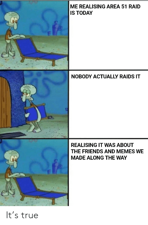 Area 51 Raid: ME REALISING AREA 51 RAID  IS TODAY  NOBODY ACTUALLY RAIDS IT  REALISING IT WAS ABOUT  THE FRIENDS AND MEMES WE  MADE ALONG THE WAY It's true