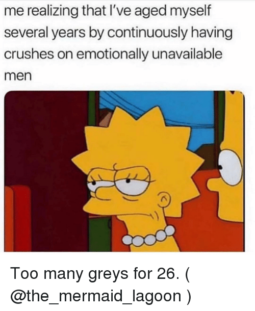 greys: me realizing that I've aged myself  several years by continuously having  crushes on emotionally unavailable  men Too many greys for 26. ( @the_mermaid_lagoon )