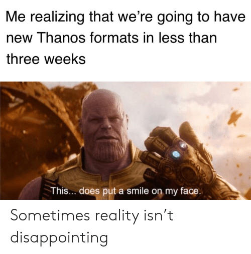 Smile, Reality, and Thanos: Me realizing that we're going to have  new Thanos formats in less tharn  three weeks  This... does put a smile on my face Sometimes reality isn't disappointing