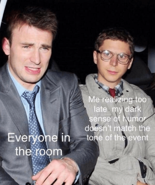 the event: Me realizing-too  late my dark  sense of humo  doesn't match the  Evervone in tone of the event  the foonm