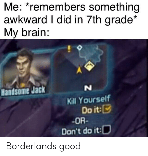 Remembers: Me: *remembers something  awkward I did in 7th grade*  My brain:  Handsome Jack  N  Kill Yourself  Do it:  OR-  Don't do it: Borderlands good