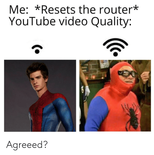 youtube.com, Router, and Video: Me: *Resets the router*  YouTube video Quality: Agreeed?
