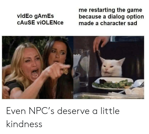 Cause: me restarting the game  because a dialog option  made a character sad  vldEo gAmEs  CAUSE viOLENce Even NPC's deserve a little kindness