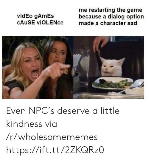 Cause: me restarting the game  because a dialog option  made a character sad  vldEo gAmEs  CAUSE viOLENce Even NPC's deserve a little kindness via /r/wholesomememes https://ift.tt/2ZKQRz0