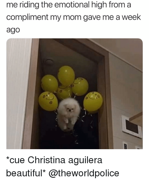 aguilera: me riding the emotional high from a  compliment my mom gave me a week  ago *cue Christina aguilera beautiful* @theworldpolice