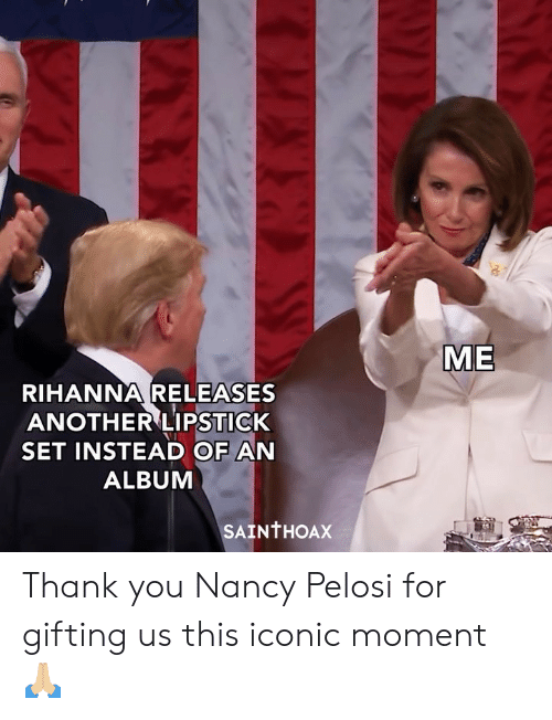 Nancy Pelosi: ME  RIHANNA RELEASES  ANOTHER LIPSTICK  SET INSTEAD OF AN  ALBUM  SAINTHOAX Thank you Nancy Pelosi for gifting us this iconic moment 🙏🏼