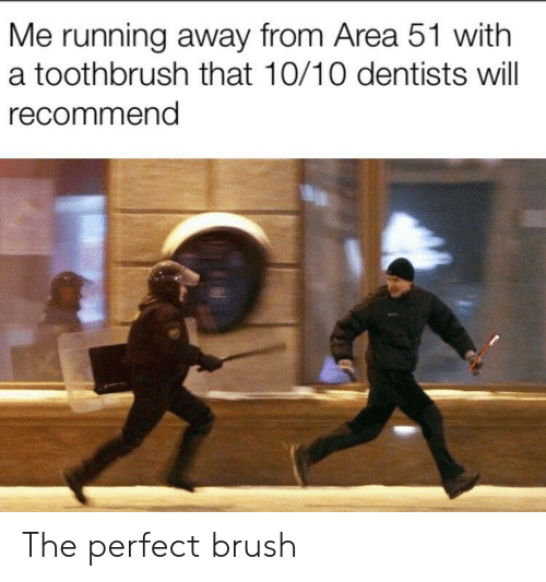 running away: Me running away from Area 51 with  a toothbrush that 10/10 dentists will  recommend The perfect brush