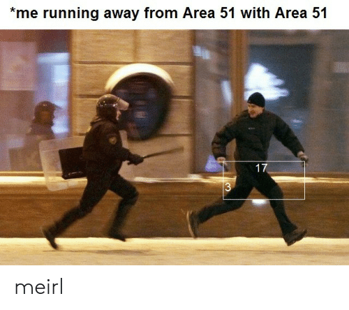running away: *me running away from Area 51 with Area 51  17  $3 meirl