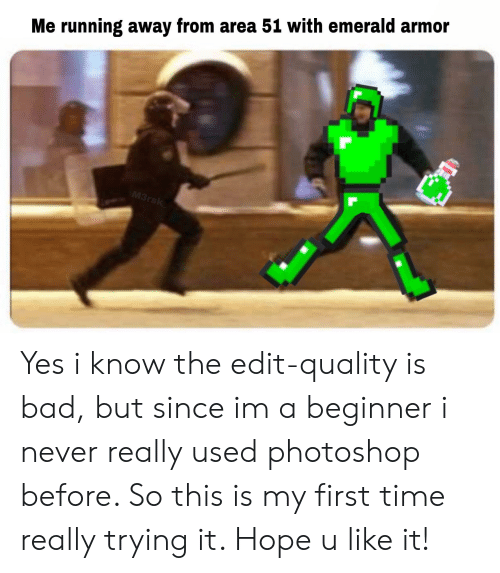Bad, Photoshop, and Time: Me running away from area 51 with emerald armor  M3rsk Yes i know the edit-quality is bad, but since im a beginner i never really used photoshop before. So this is my first time really trying it. Hope u like it!