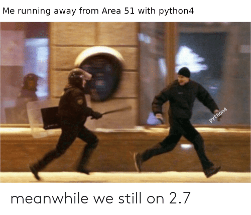 running away: Me running away from Area 51 with python4  python4 meanwhile we still on 2.7
