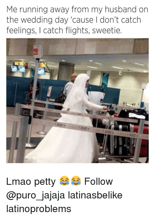 Lmao, Memes, and Petty: Me running away from my husband on  the wedding day 'cause I don't catch  feelings, I catch flights, sweetie Lmao petty 😂😂 Follow @puro_jajaja latinasbelike latinoproblems