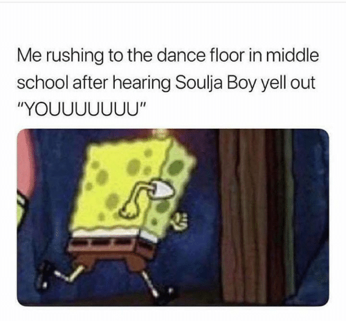 """Funny, School, and Soulja Boy: Me rushing to the dance floor in middle  school after hearing Soulja Boy yell out  """"YOUUUUUUU"""""""