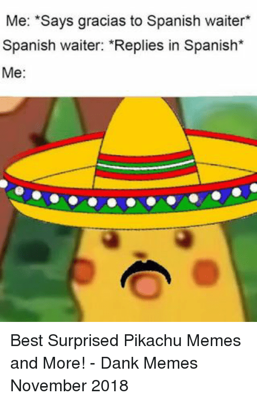 "Pikachu Memes: Me: ""Says gracias to Spanish waiter*  Spanish waiter: ""Replies in Spanish*  Me: Best Surprised Pikachu Memes and More! - Dank Memes November 2018"