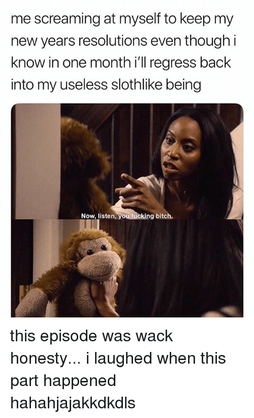 Bitch, Fucking, and New Year's Resolutions: me screaming at myself to keep my  new years resolutions even though i  know in one month i'll regress back  into my useless slothlike being  Now, listen, you fucking bitch. this episode was wack honesty... i laughed when this part happened hahahjajakkdkdls