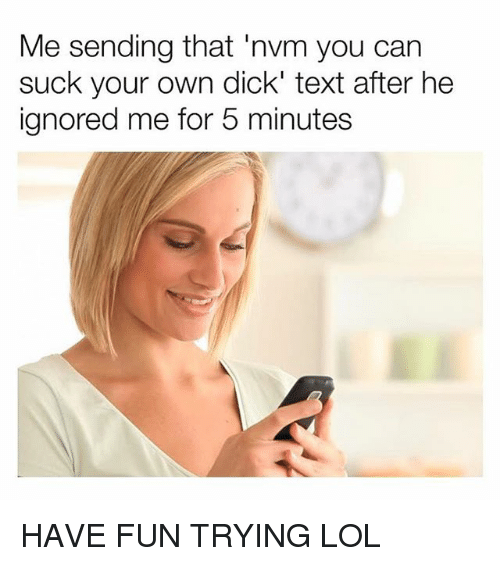 Lol, Dick, and Text: Me sending that 'nvm you can  suck your own dick' text after he  ignored me for 5 minutes HAVE FUN TRYING LOL