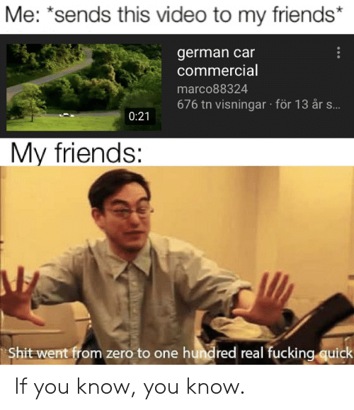 Friends, Fucking, and Reddit: Me: *sends this video to my friends  german car  commercial  marco88324  676 tn visningar för 13 år s...  0:21  My friends:  Shit went from zero to one hundred real fucking quick If you know, you know.